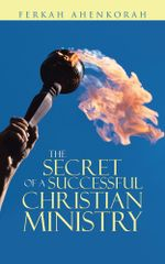 THE SECRET OF A SUCCESSFUL CHRISTIAN MINISTRY - Ferkah Ahenkorah