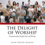 The Delight of Worship : Communicating Through Praise and Worship - Leah David Komen