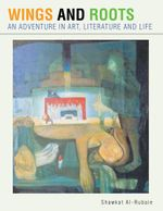 WINGS AND ROOTS : AN ADVENTURE IN ART, LITERATURE AND LIFE - Shawkat Al-Rubaie