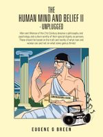 The Human Mind and Belief II - Unplugged : Man and Woman of the 21st Century Deserve a Philosophy and Pyschology and Culture Worthy of Their Special Di - Eugene G. Breen