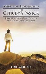 Spiritual Leadership : The Office of a Pastor: Understanding God's Purpose for the Pastoral Ministry - Femi Lanre-Oke