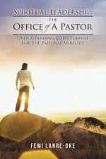 Spiritual Leadership : The Office Of A Pastor: Understanding God's Purpose For The Pastoral Ministry - Femi Lanre-Oke