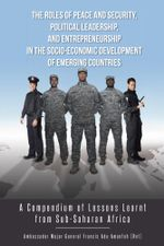 The Roles of Peace and Security, Political Leadership, and Entrepreneurship in the Socio-Economic Development of Emerging Countries : A Compendium of L - Adu-Amanfoh Francis