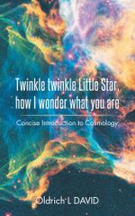 Twinkle twinkle Little Star, How I wonder what you are : Concise Introduction to Cosmology - Oldrich L DAVID