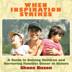 WHEN INSPIRATION STRIKES : A Guide to Nurture your Families Closer to Nature - Shane Buzon