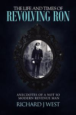 The Life and Times of Revolving Ron : Anecdotes of a Not So Modern Revenue Man - Richard J. West