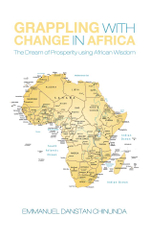 Grappling With Change in Africa : The Dream of Prosperity using African Wisdom - Emmanuel Danstan Chinunda