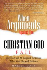 When Arguments Against the Christian God Fails : Intellectual & Logical Reasons Why You Should Believe - Marius Lotz