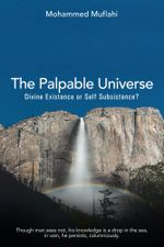 The Palpable Universe : Divine Existence or Self Subsistence? - Mohammed Muflahi