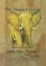 The Derelict House : Elephants in My Garden - Lesley Cripps Thomson