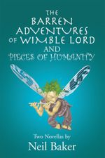 The Barren Adventures of Wimble Lord and Pieces of Humanity : Two Novellas by Neil Baker - Neil Baker