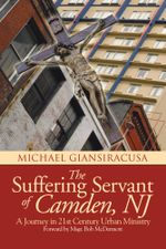 The Suffering Servant of Camden, NJ : A Journey in 21st Century Urban Ministry - Michael Giansiracusa