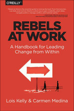 Rebels at Work : A Handbook for Leading Change from Within - Lois Kelly