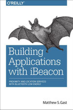Building Applications with Ibeacon : Proximity and Location Services with Bluetooth Low Energy - Matthew S. Gast