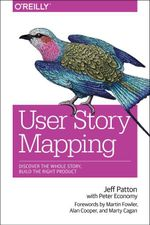User Story Mapping : Discover the Whole Story, Build the Right Product - Jeff Patton
