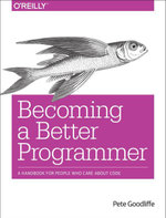 Becoming a Better Programmer : A Handbook for People Who Care About Code - Pete Goodliffe