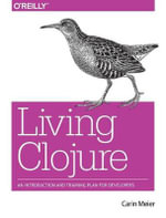 Living Clojure : From Beginning Steps to Thriving as a Clojure Developer - Carin Meier