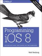 Programming iOS 8 : Dive Deep into Views, View Controllers, and Frameworks - Matt Neuburg
