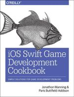 iOS Swift Game Development Cookbook : Simple Solutions for Game Development Problems - Jonathon Manning
