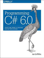 Programming C# 6.0 : Create Windows Desktop and Web Applications - Ian Griffiths