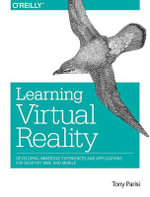 Learning Virtual Reality : Developing Immersive Experiences and Applications for Desktop, Web, and Mobile - Tony Parisi