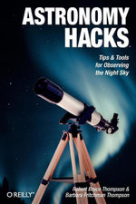 Astronomy Hacks : Tips and Tools for Observing the Night Sky - Robert Bruce Thompson