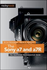 The Sony a7 and a7R : The Unofficial Quintessential Guide - Brian Matsumoto Ph. D