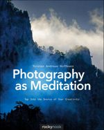 Photography as Meditation : Tap Into the Source of Your Creativity - Torsten Andreas Hoffmann