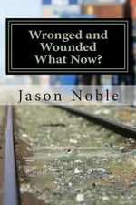 Wronged and Wounded : What Now?: Choosing Forgiveness in a World of Other Options - Jason Davis Noble