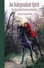 An Independent Spirit : The Tale of Betsy Dowdy and Black Bess - Donna Campbell Smith
