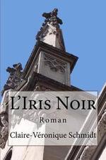 L'Iris Noir : Roman - Claire-Veronique Schmidt