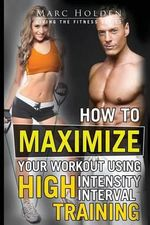 How to Maximize Your Workout Using High Intensity Interval Training - Marc Holden