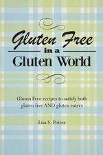 Gluten Free in a Gluten World : Gluten Free Recipes That Satisfy Both Gluten Free and Gluten Eaters - Mrs Lisa S Potter