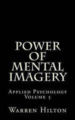 Power of Mental Imagery : Applied Psychology Volume 5 - Warren Hilton