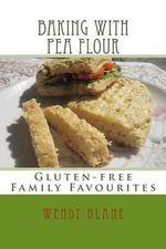 Baking with Pea Flour : Gluten-Free Family Favourites - Wendy J Blane