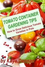 Tomato Container Gardening Tips : How to Grow Delicious Tomato Varieties in Pots - Kaye Dennan