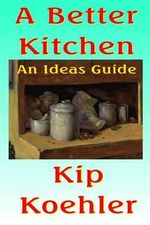 A Better Kitchen : An Ideas Guide - Kip Koehler