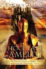 Chocolate Camelot : Where the Pain and Sorrow of History Meet Encouragement and Hope for the Future - Angela Dawn