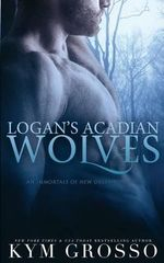 Logan's Acadian Wolves : Immortals of New Orleans, Book 4 - Kym Grosso