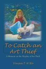 To Catch an Art Thief : A Memoir on the Heyday of Art Theft - Vivian T-N Ho