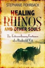Healing Rhinos and Other Souls : The Extraordinary Fortunes of a Bushveld Vet - Stephanie Rohrbach