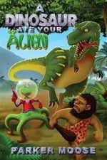 A Dinosaur Ate Your Alien - Parker Moose