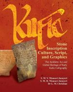 Kufic Stone Inscription Culture, Script, and Graphics : The Aesthetic Art and Global Heritage of Early Kufic Calligraphy - S M V Mousavi Jazayeri
