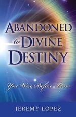 Abandoned to Divine Destiny : You Were Before Time - Jeremy Lopez