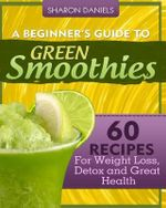 A Beginner's Guide to Green Smoothies : 60 Recipes for Weight Loss, Detox and Great Health - Sharon Daniels