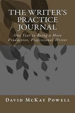 The Writer's Practice Journal : One Year to Being a More Productive, Professional Writer - David McKay Powell