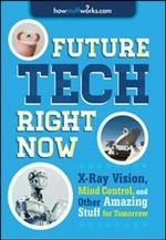 Future Tech, Right Now : X-Ray Vision, Mind Control, and Other Amazing Stuff from Tomorrow - Howstuffworks Com
