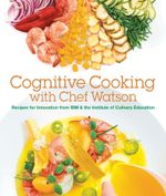 Cognitive Cooking with Chef Watson : Recipes for Innovation from IBM & the Institute of Culinary Education - IBM