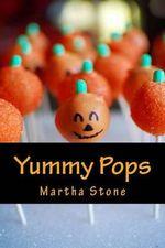 Yummy Pops : Quick, Unique and Surprising Pops Recipes - Martha Stone