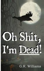 Oh Shit, I'm Dead! : A Journey Into the Afterlife (Paranormal, Metaphysical) - G R Williams